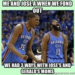 durant harden - ME AND JOSE A WHEN WE FOND OUT  WE HAD 3 WAYS WITH JOSE'S AND GERALD'S MOMS
