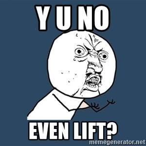 Y U No - y u no even lift?
