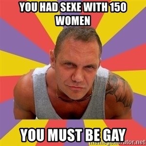 NACHO VIDAL MEME - YOU HAD SEXE WITH 150 WOMEN YOU MUST BE GAY