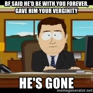 south park aand it's gone - bf SAID HE'D BE WITH YOU FOREVER, GAVE HIM YOUR VERGINITY hE'S GONE