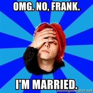 imforig - Omg. No, frank. I'm married.