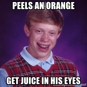 Bad Luck Brian - peels an orange get juice in his eyes