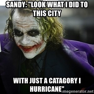 "joker - sandy: ""look what i did to this city with just a catagory i hurricane"""