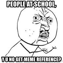 Y U SO - PEOPLE AT SCHOOL, Y U NO GET MEME REFERENCE?