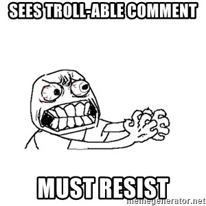 MUST RESIST - Sees troll-able comment must resist