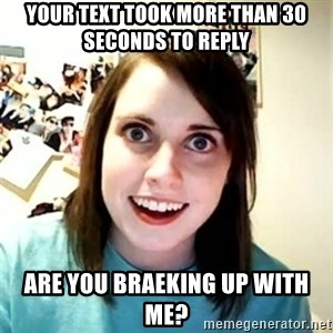 Overly Attached Girlfriend 2 - your text took more than 30 seconds to reply are you braeking up with me?