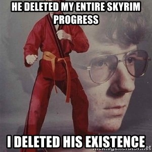 PTSD Karate Kyle - he deleted my entire skyrim progress i deleted his existence