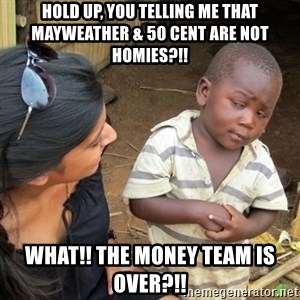 Skeptical 3rd World Kid - Hold up, you telling me that Mayweather & 50 cent are not homies?!! What!! ThE money team is over?!!