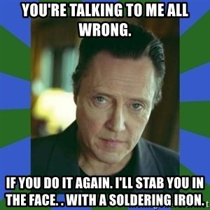 In Christopher Walken Voice - You're talking to me all wrong. if you do it again. I'll stab you in the face. . with a soldering iron.