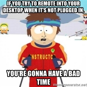 Bad time ski instructor 1 - If you try to remote into your desktop when it's not plugged in, you're gonna have a bad time