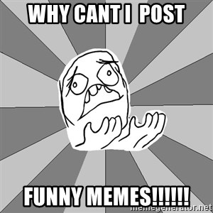 Whyyy??? - why cant i  post funny memes!!!!!!