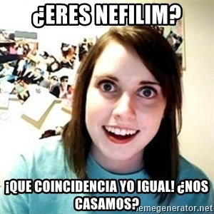 Overly Attached Girlfriend creepy - ¿Eres nefilim? ¡Que coinCidencia yo iguAl! ¿Nos casamos?