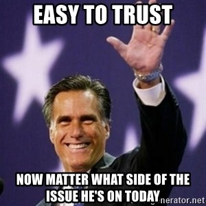 Mitt Romney - easy to trust now matter what side of the issue he's on today