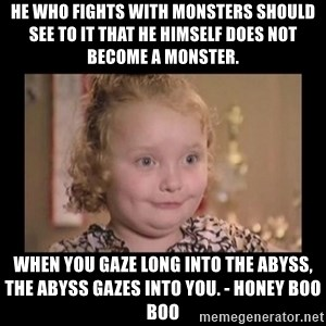 Honey BooBoo - He who fights with monsters should see to it that he himself does not become a monster. When you gaze long into the abyss, the abyss gazes into you. - Honey Boo Boo
