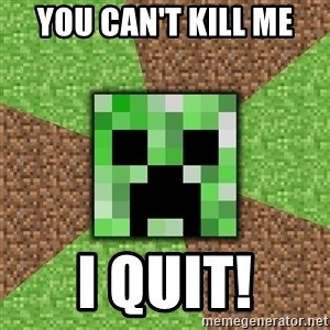 Minecraft Creeper - you can't kill me i quit!