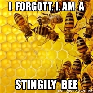 Honeybees - I  FORGOTT. I. AM  A STINGILY  BEE