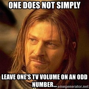 Boromir - ONE DOES NOT SIMPLY LEAVE ONE'S TV VOLUME ON AN ODD NUMBER...
