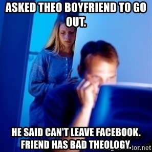 Internet Husband - Asked Theo Boyfriend to go out.  He said can't leave facebook. Friend has bad theology.