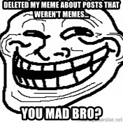 You Mad Bro - Deleted my meme about postS that weren't memes... You mad bRo?