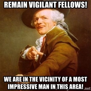 Joseph Ducreux - Remain vigilant fellows! We are in the vicinity of a most impressive man in this area!