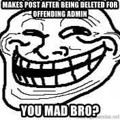 You Mad Bro - Makes poSt after being deleted for offending admiN You mad bro?