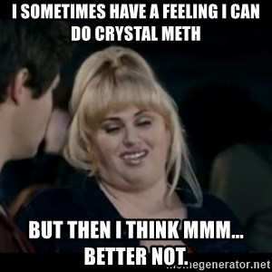 Better Not - I sometimes have a feeling I can do crystal meth But then I think mmm... better not.
