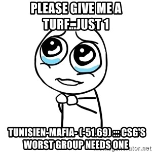 pleaseguy  - Please give me a turf...just 1  Tunisien-Mafia- (-51.69) ::: CSG's Worst Group Needs One
