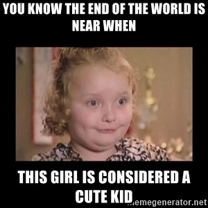 Honey BooBoo - You know the end of the world is near when this girl is considered a cute kid