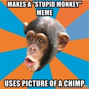 "Stupid Monkey - Makes a ""stupid monkey"" meme uses picture of a chimp"