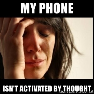 First World Problems - my phone isn't activated by thought
