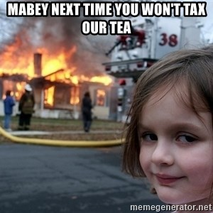 Disaster Girl - MABEY NEXT TIME YOU WON'T TAX OUR TEA
