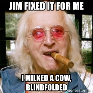 Jimmy Savile- - jim fixed it for me i milked a cow, blindfolded