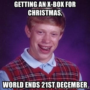 Bad Luck Brian - Getting An x-box for christmas, world ends 21st december