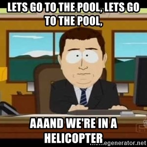 south park aand it's gone - Lets go to the pool, lets go to the pool, aaand we're in a helicopter