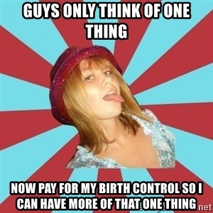 Overly Feminist Girl - Guys only think of one thing Now pay for my birth control so i can have more of that one thing