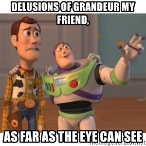 Toy story - delusions of grandeur my friend, as far as the eye can see