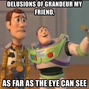 X, X Everywhere  - delusions of grandeur my friend, as far as the eye can see