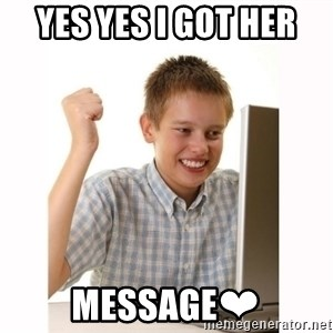 Computer kid - YES YES I GOT HER MESSAGE❤
