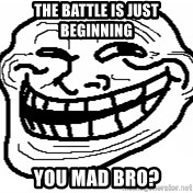 You Mad Bro - The BattLE IS JUST BEGINNING YOU MAD BRO?
