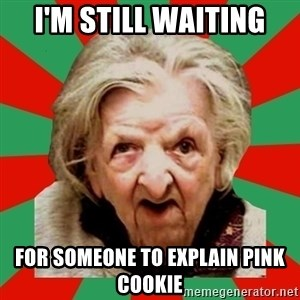 Crazy Old Lady - I'm still waiting for someone to explain pink cookie