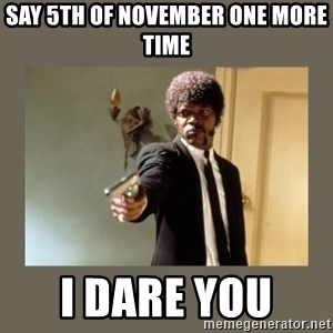 doble dare you  - Say 5th of november one more time I dare you