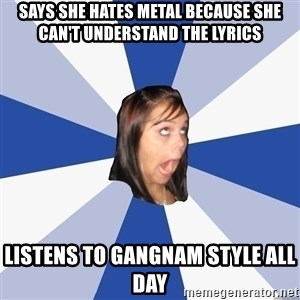 Annoying Facebook Girl - says she hates metal because she can't understand the lyrics listens to gangnam style all day