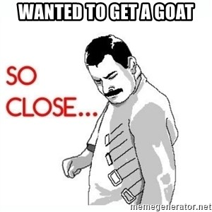 So Close... meme - wanted to get a goat