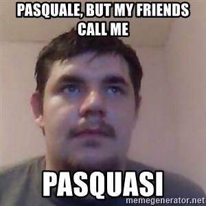 Ash the brit - PASQUALE, BUT MY FRIENDS CALL ME PASQUASI