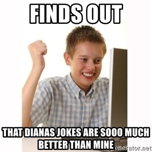 Computer kid - FInds out  that DianaS jokes are sooo much better than mine