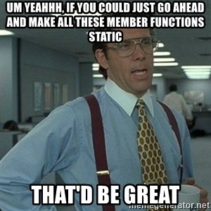 Yeah that'd be great... - Um yeahhh, if you could just go ahead and make all these member functions static that'd be great
