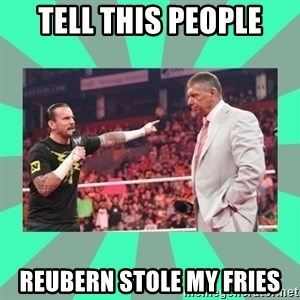CM Punk Apologize! - TELL THIS PEOPLE REUBERN STOLE MY FRIES