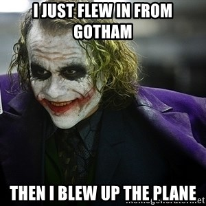joker - I just flew in from gotham then i blew up the plane