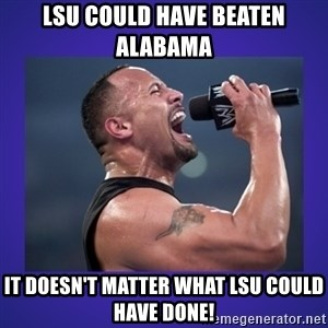The Rock Catchphrase - LSU could have beaten alaBama It doEsn't maTter what LSu could have done!