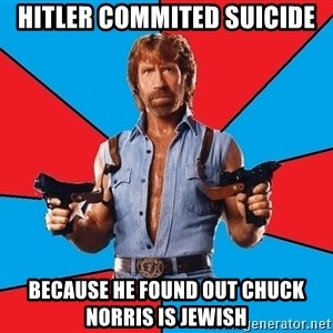 Chuck Norris  - hitler commited suicide because he found out chuck norris is jewish